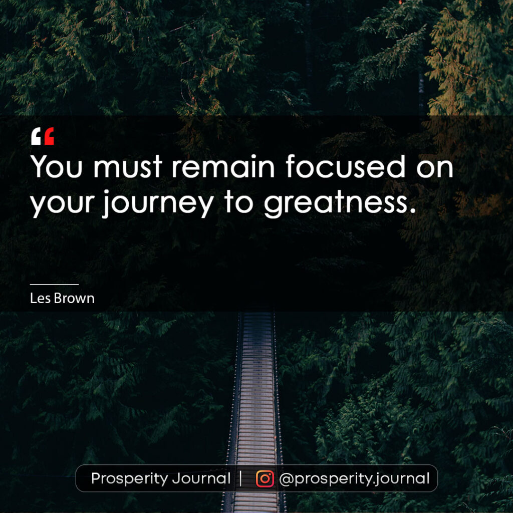 Motivational Quote - You must remain focused on your journey to greatness. - Les Brown